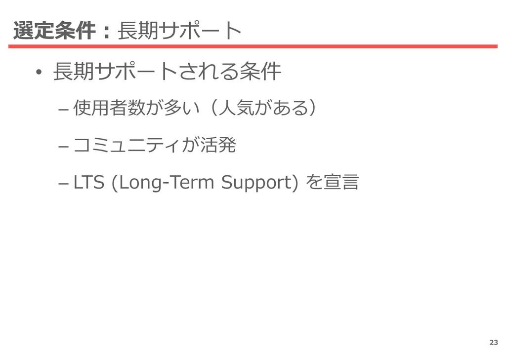 選定条件:長期サポート • 長期サポートされる条件 – 使用者数が多い(人気がある) – コミ...