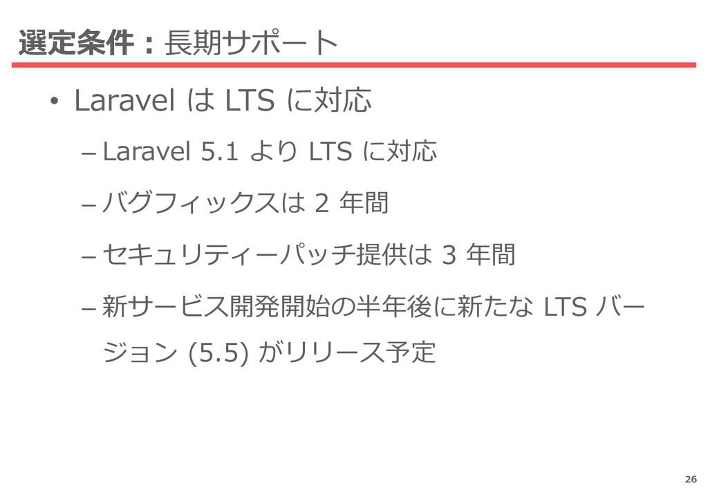 選定条件:長期サポート • Laravel は LTS に対応 – Laravel 5.1 よ...