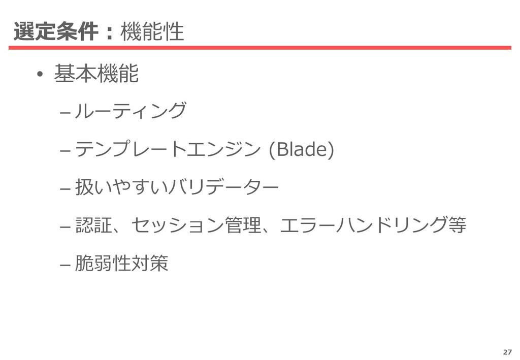 選定条件:機能性 • 基本機能 – ルーティング – テンプレートエンジン (Blade) –...