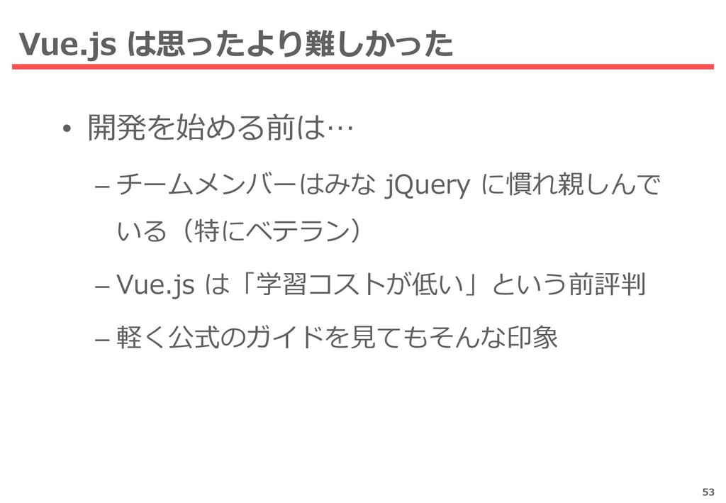 Vue.js は思ったより難しかった 53 • 開発を始める前は… – チームメンバーはみな ...