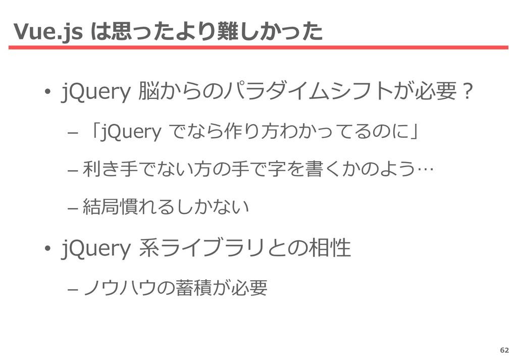 Vue.js は思ったより難しかった 62 • jQuery 脳からのパラダイムシフトが必要?...