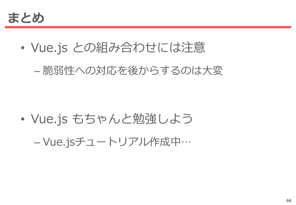 まとめ • Vue.js との組み合わせには注意 – 脆弱性への対応を後からするのは大変 • ...