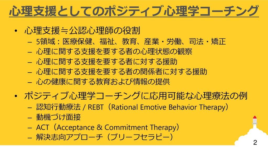 2 心理支援としてのポジティブ心理学コーチング • 心理支援≒公認心理師の役割 – 5領域:医...