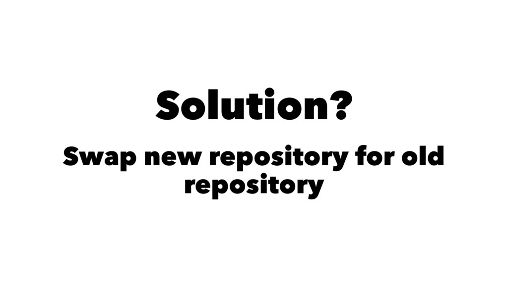 Solution? Swap new repository for old repository