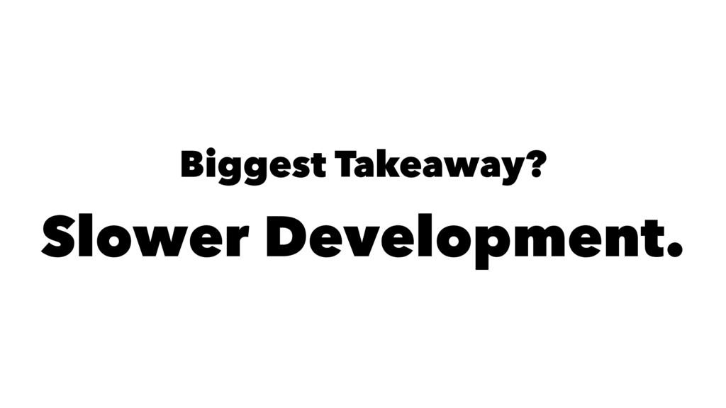 Biggest Takeaway? Slower Development.