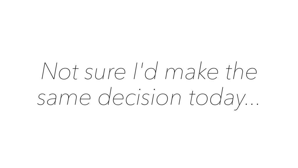 Not sure I'd make the same decision today...