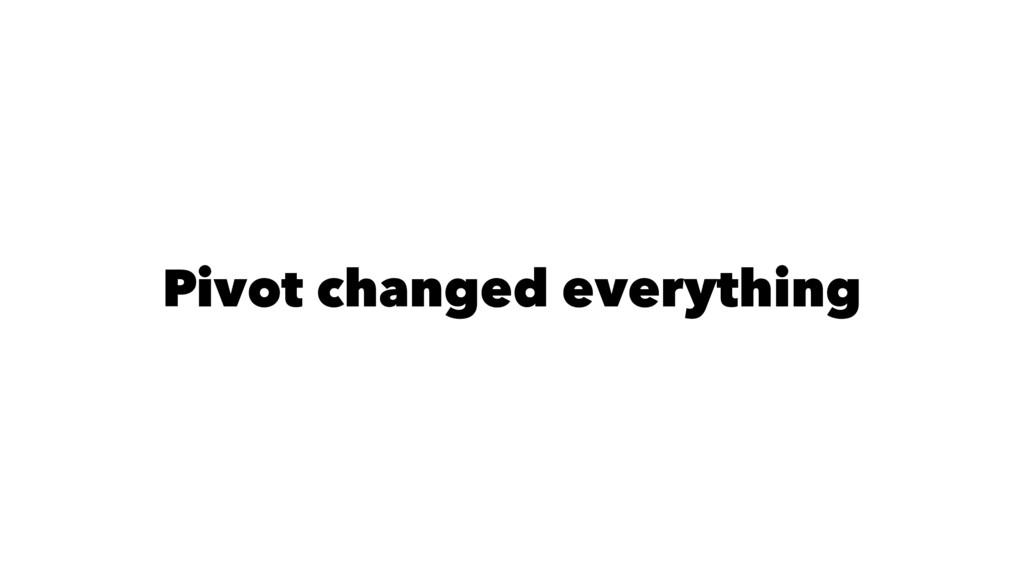 Pivot changed everything