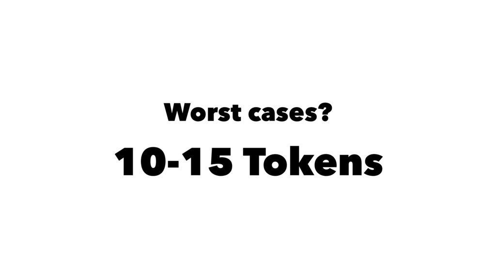 Worst cases? 10-15 Tokens