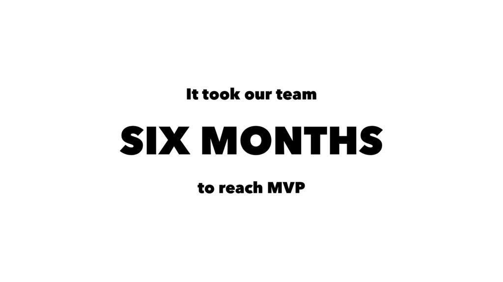 It took our team SIX MONTHS to reach MVP