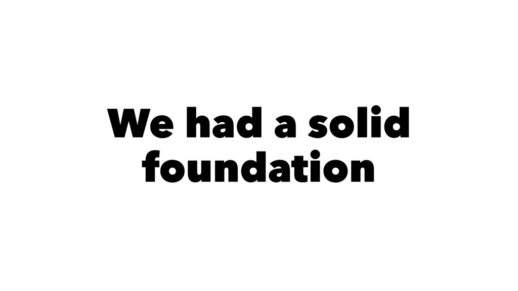 We had a solid foundation