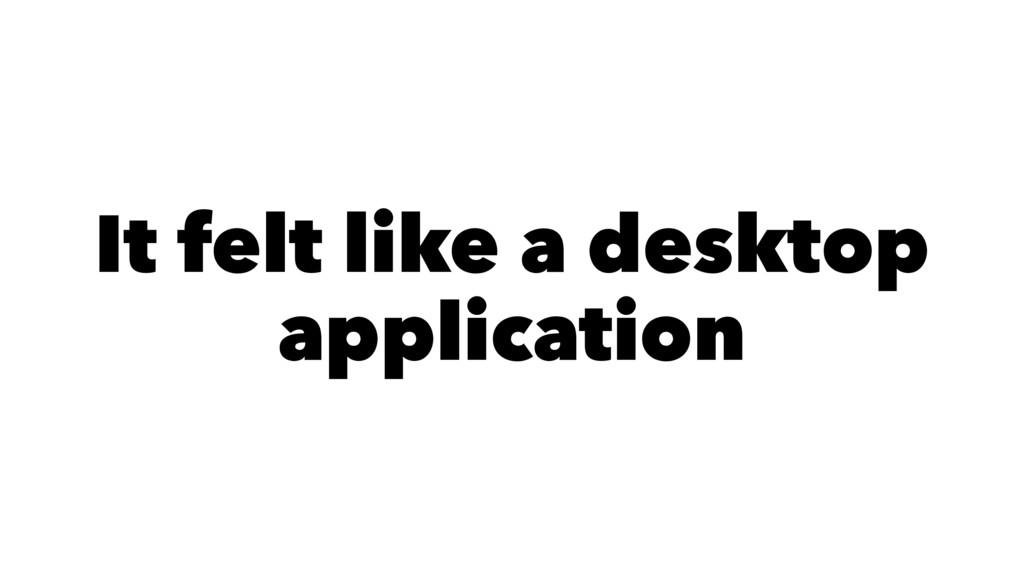 It felt like a desktop application