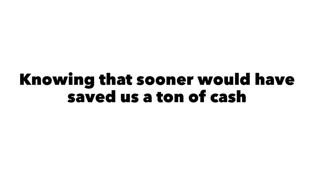 Knowing that sooner would have saved us a ton o...