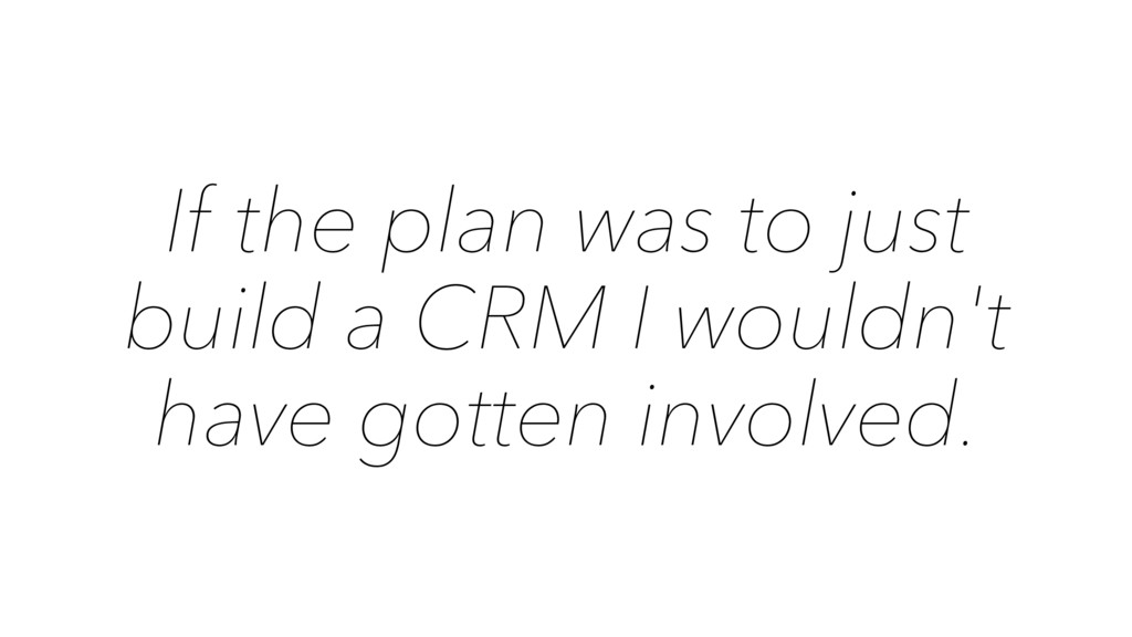 If the plan was to just build a CRM I wouldn't ...