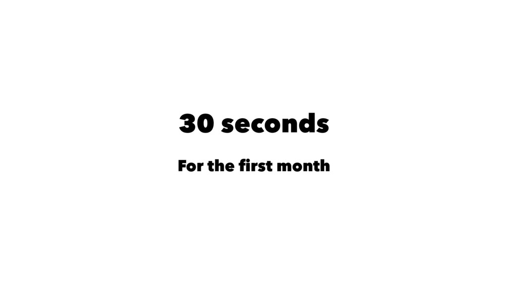 30 seconds For the first month