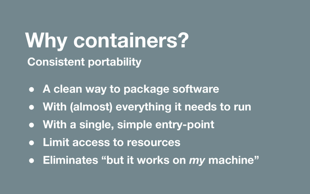 Why containers? Consistent portability ● A clea...