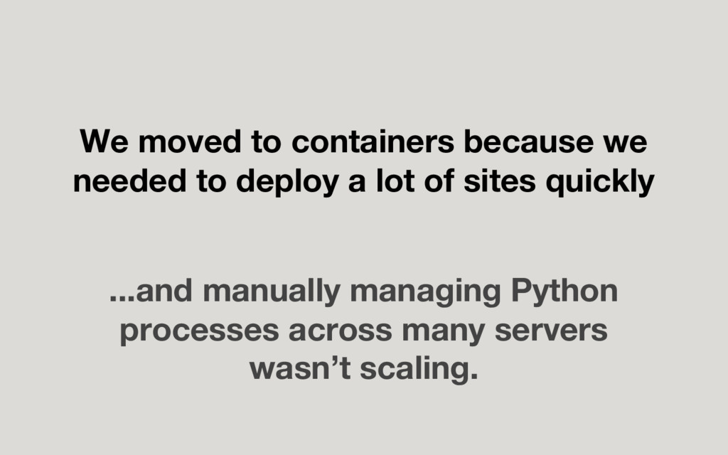 We moved to containers because we needed to dep...