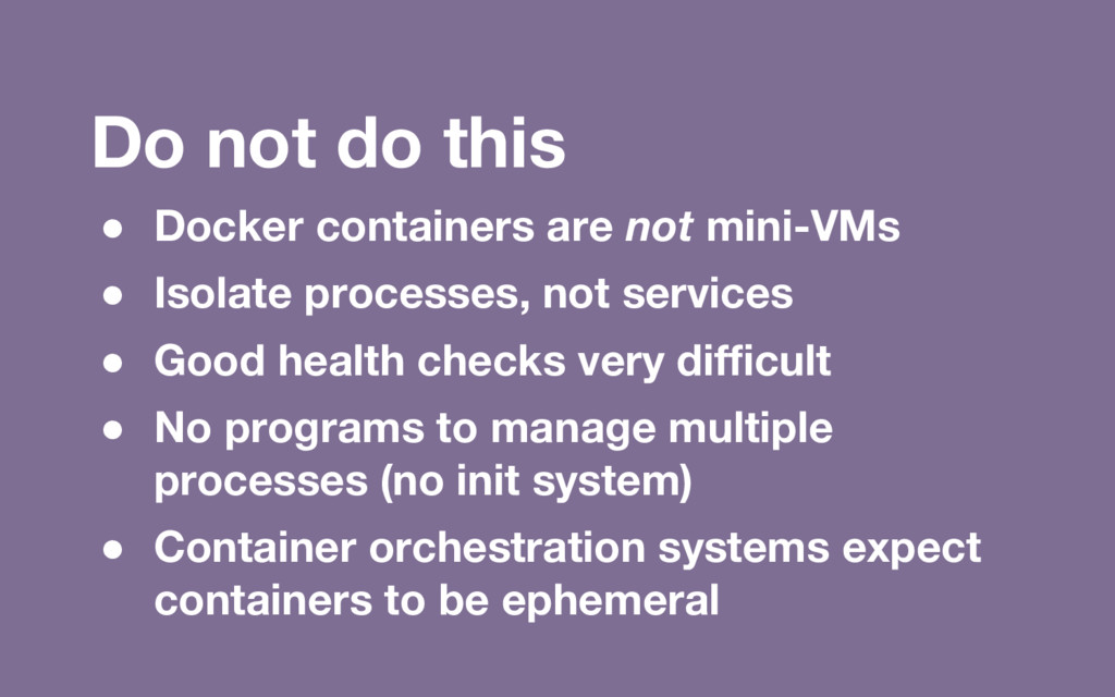 Do not do this ● Docker containers are not mini...