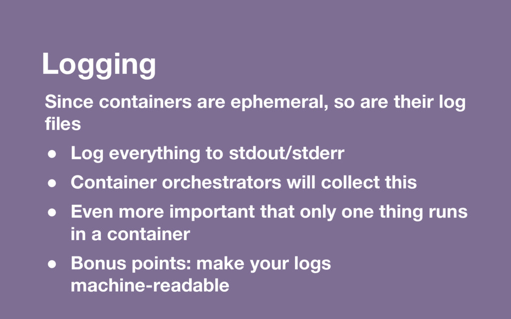 Logging Since containers are ephemeral, so are ...
