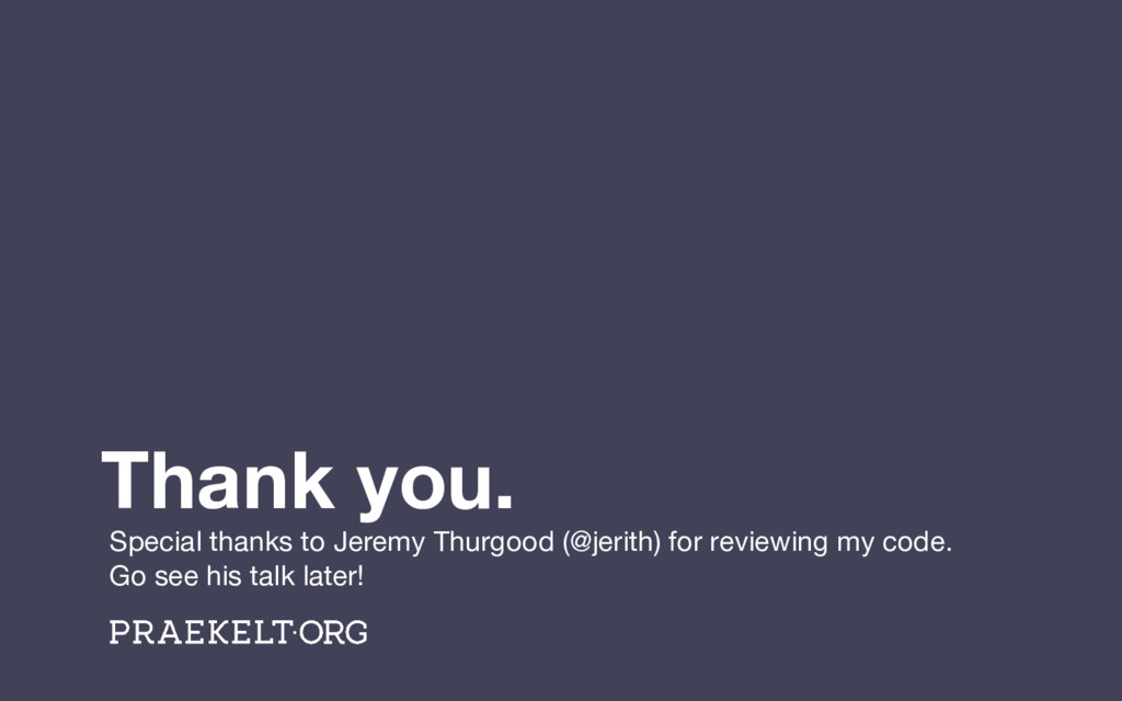 Thank you. Special thanks to Jeremy Thurgood (@...