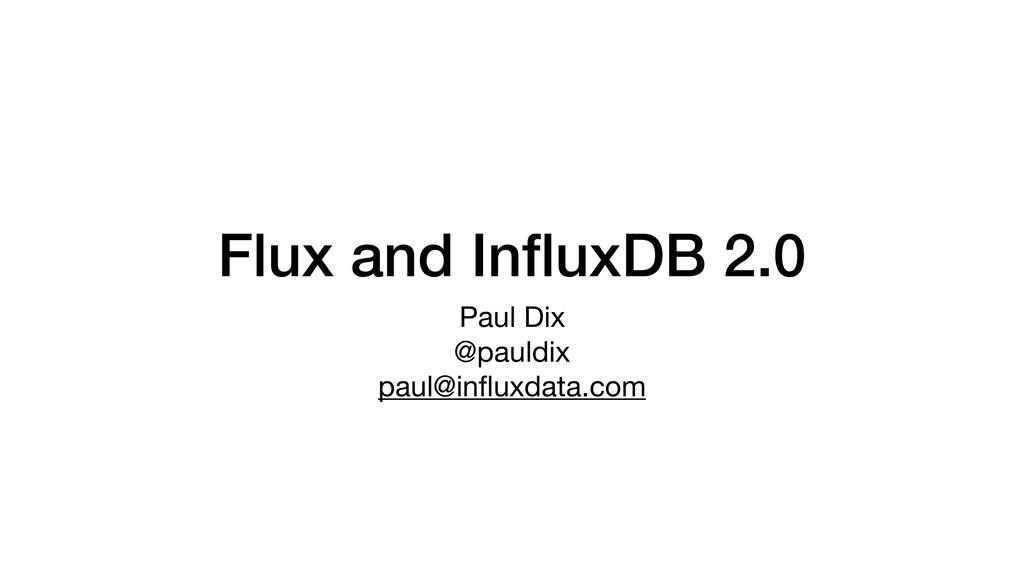 Flux and InfluxDB 2.0 Paul Dix  @pauldix  paul@i...