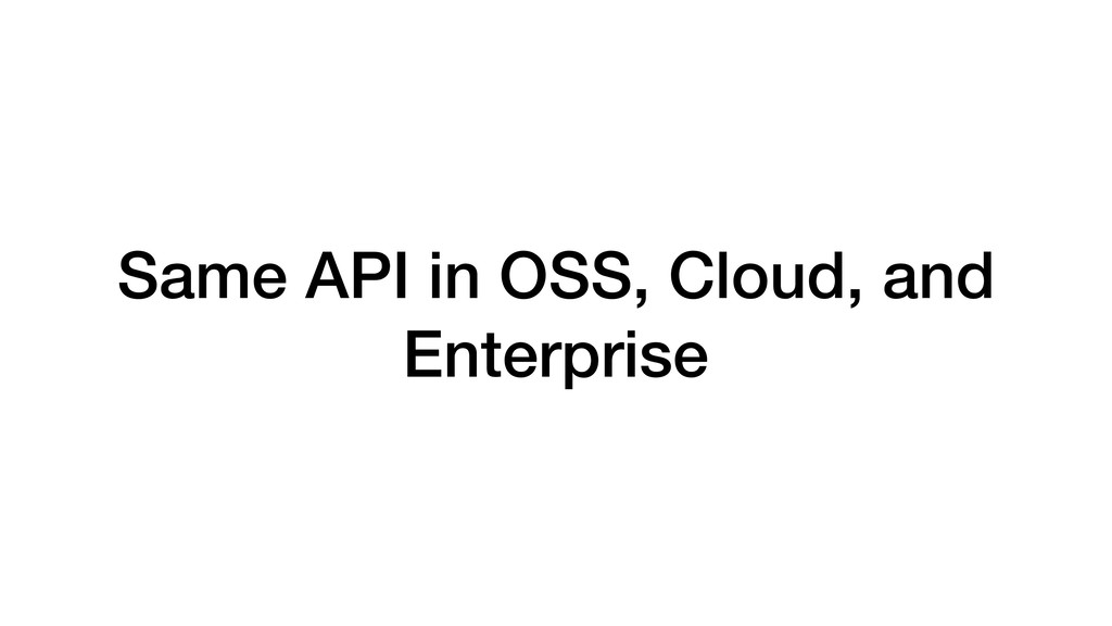 Same API in OSS, Cloud, and Enterprise