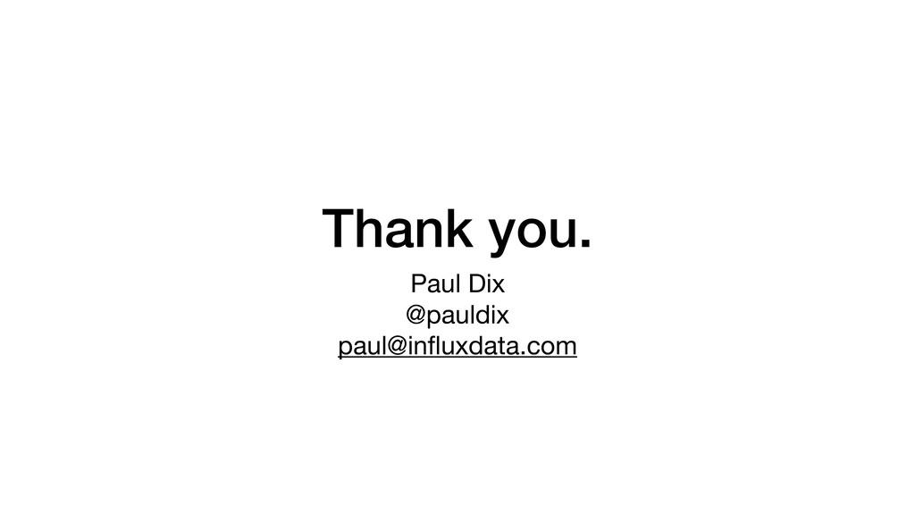 Thank you. Paul Dix  @pauldix  paul@influxdata.c...