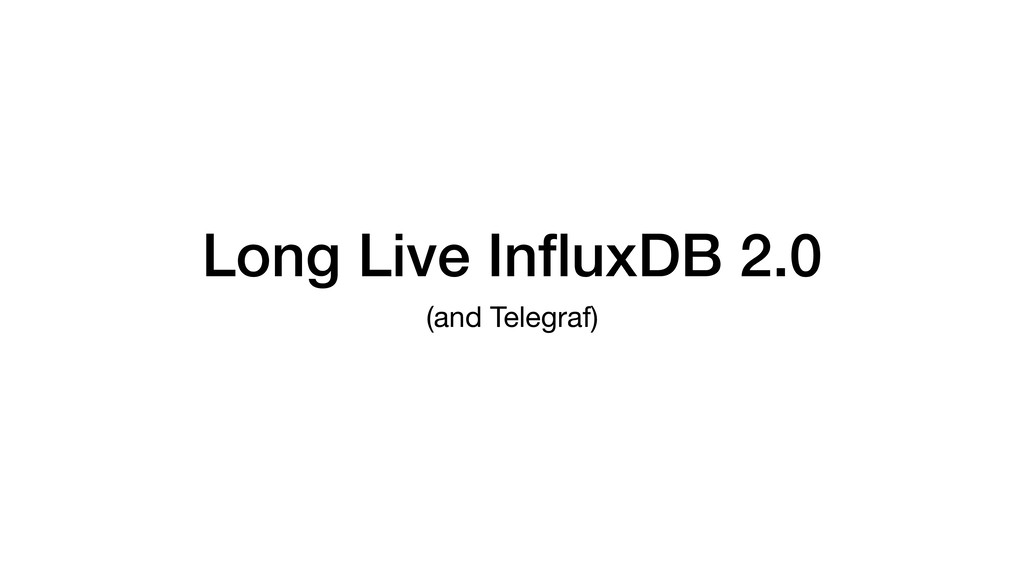 Long Live InfluxDB 2.0 (and Telegraf)