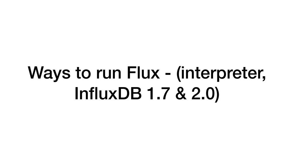 Ways to run Flux - (interpreter, InfluxDB 1.7 & ...