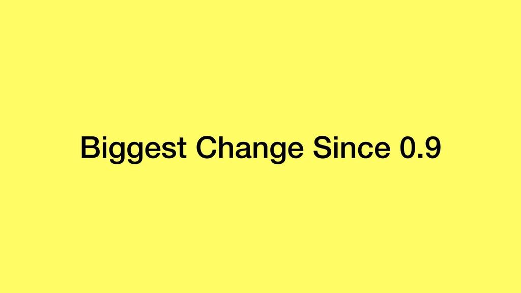 Biggest Change Since 0.9