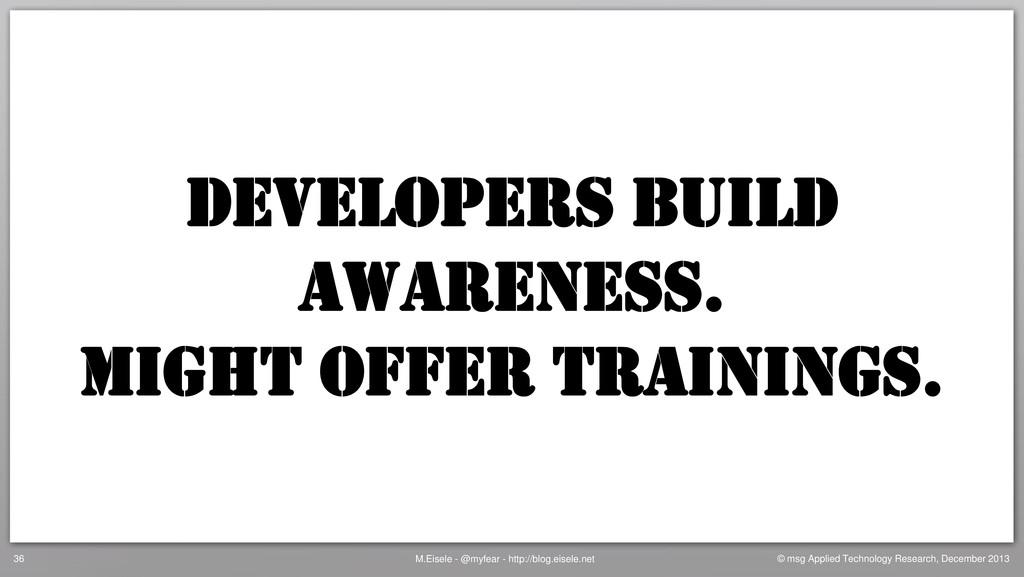 DEVELOPERS build awareness. Might offer trainin...