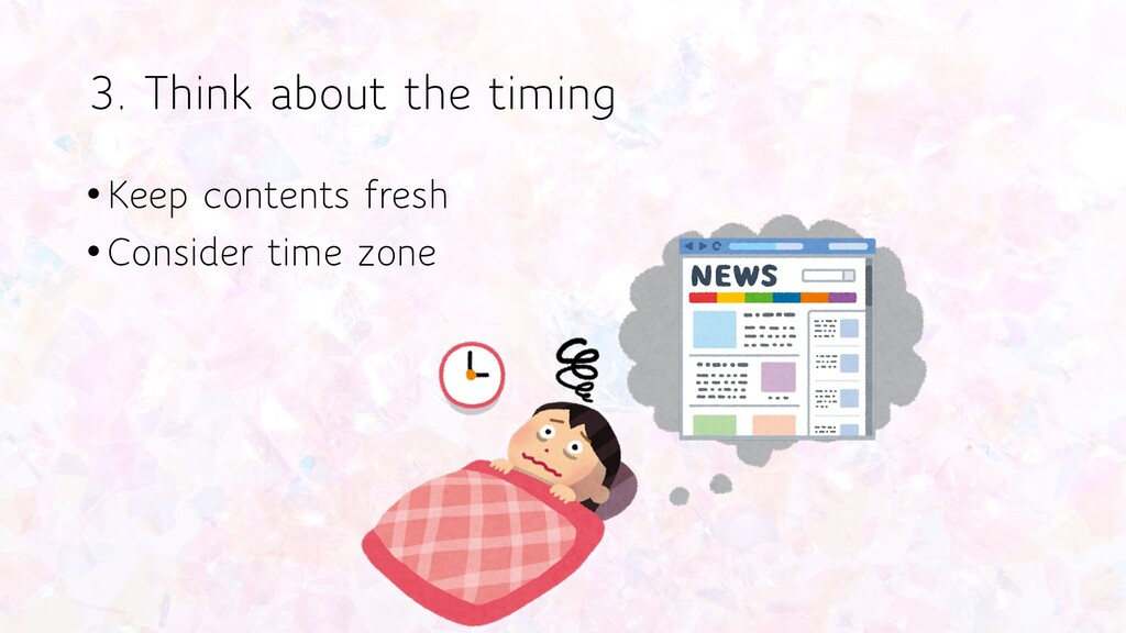 3. Think about the timing •Keep contents fresh ...
