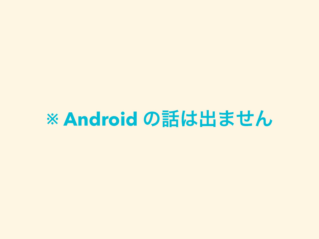 ※ Android ͷग़·ͤΜ