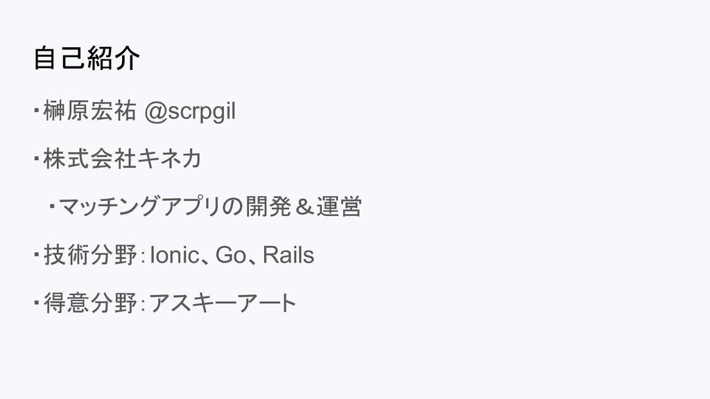 自己紹介 ・榊原宏祐 @scrpgil ・株式会社キネカ  ・マッチングアプリの開発&運営 ・...