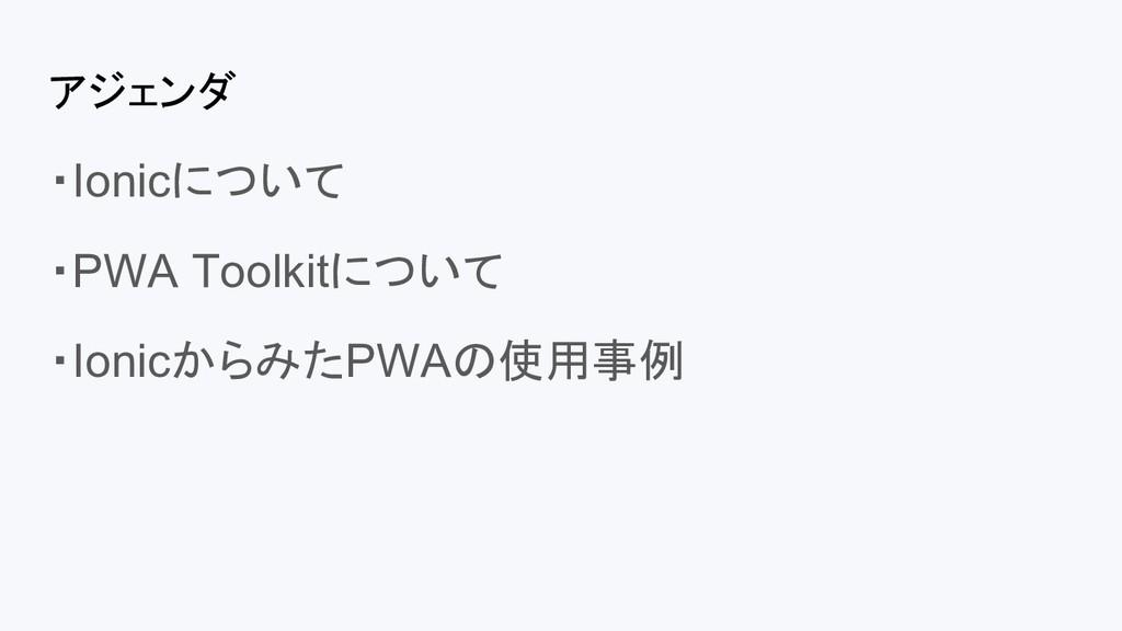 アジェンダ ・Ionicについて ・PWA Toolkitについて ・IonicからみたPWA...