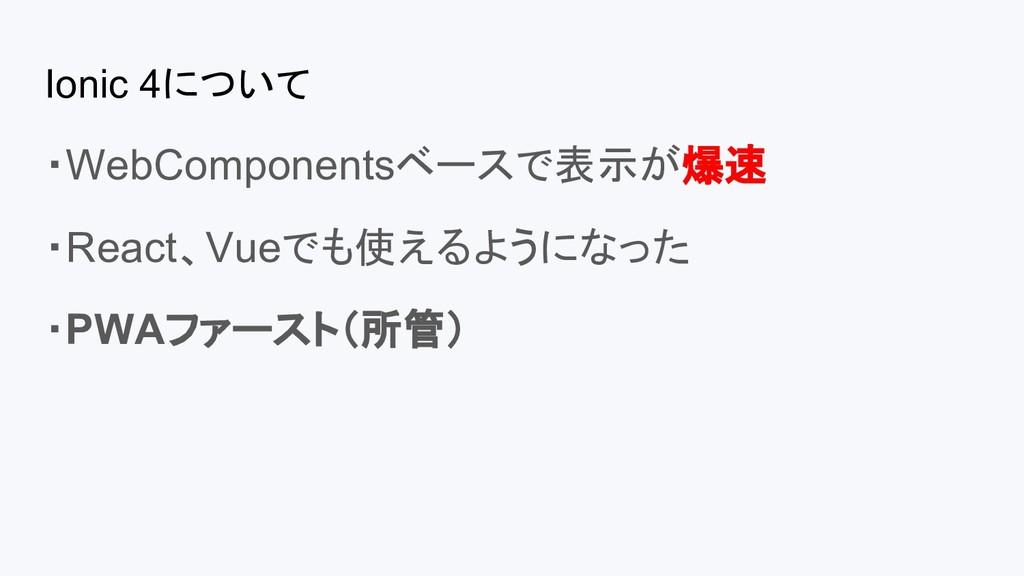 Ionic 4について ・WebComponentsベースで表示が爆速 ・React、Vueで...