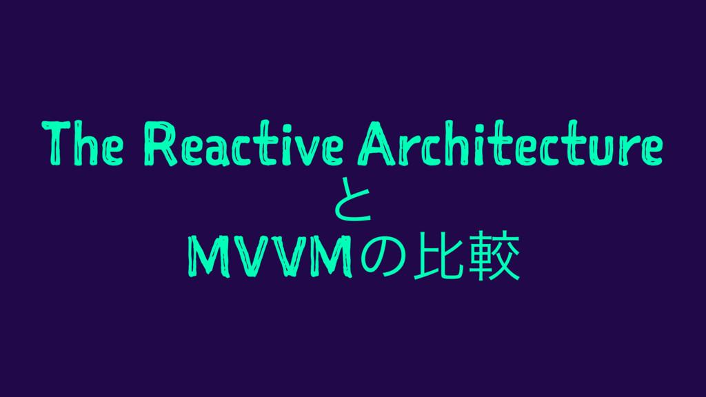 The Reactive Architecture ͱ MVVMͷൺֱ