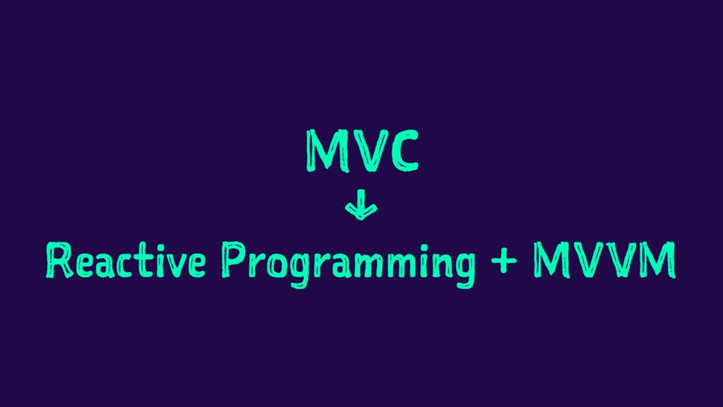 MVC ↓ Reactive Programming + MVVM