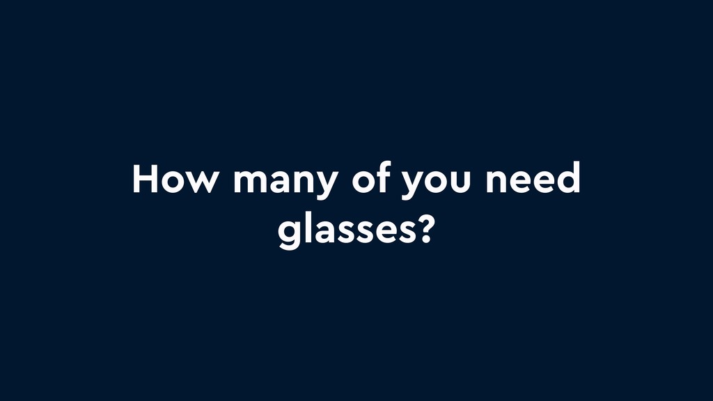 How many of you need glasses?