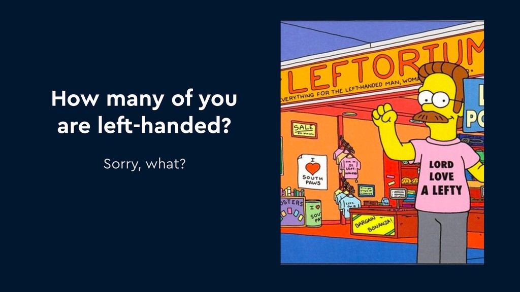 How many of you are left-handed? Sorry, what?