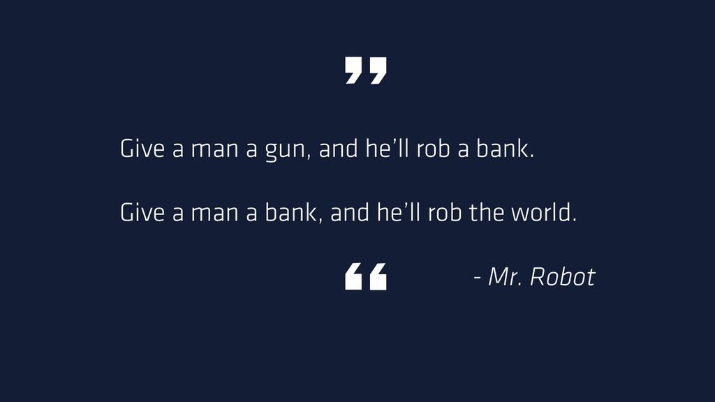 Give a man a gun, and he'll rob a bank. Give a ...
