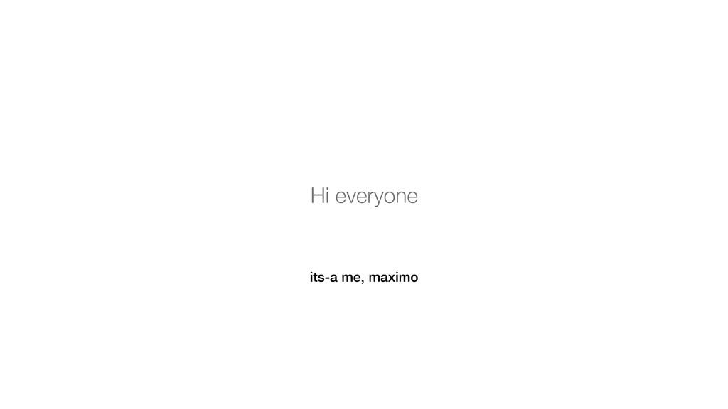 its-a me, maximo Hi everyone
