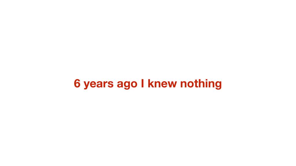 6 years ago I knew nothing