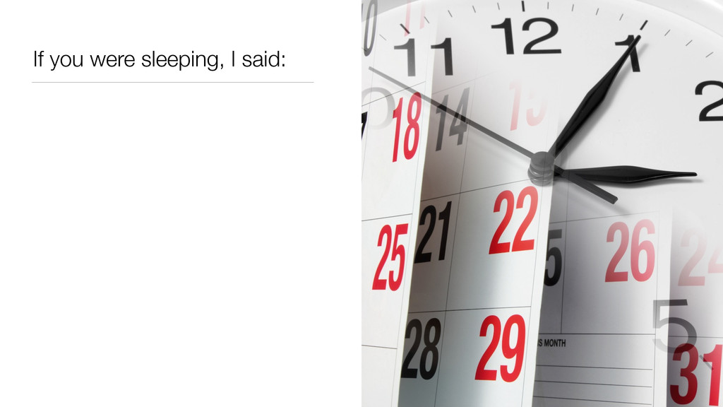 If you were sleeping, I said: