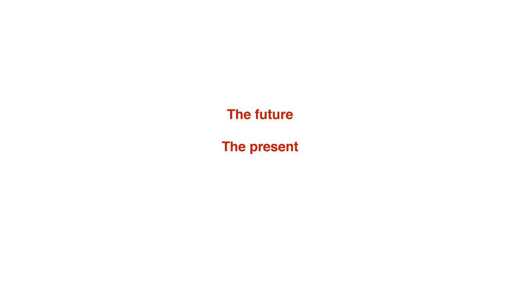 The future The present