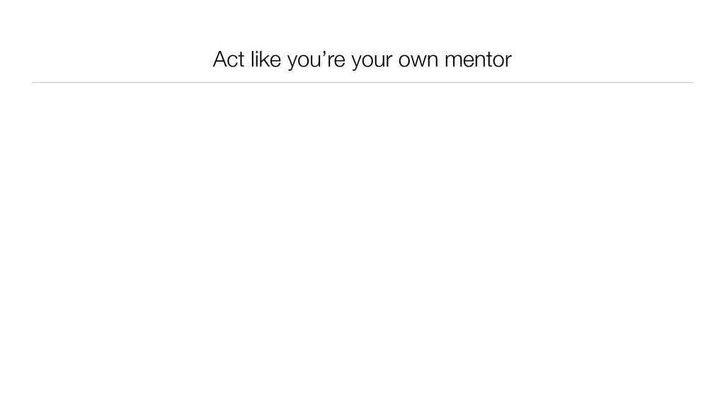 Act like you're your own mentor
