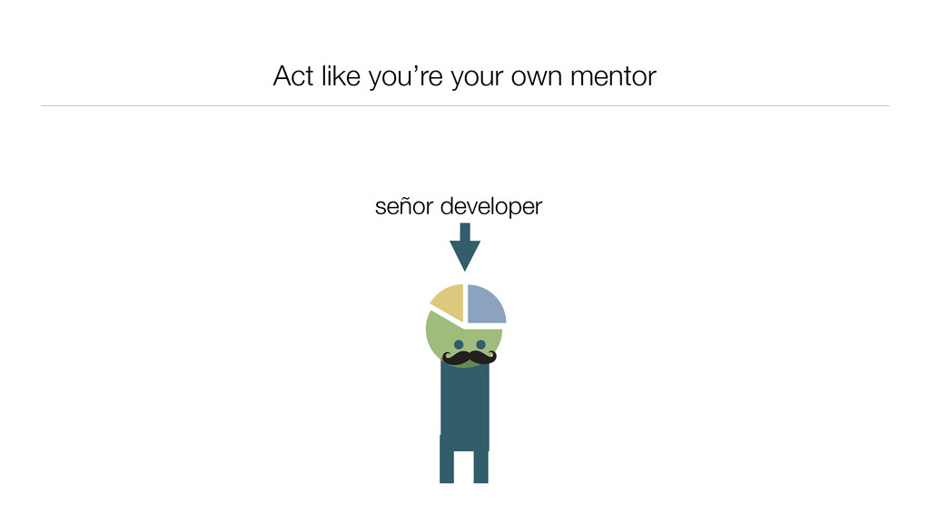 Act like you're your own mentor señor developer