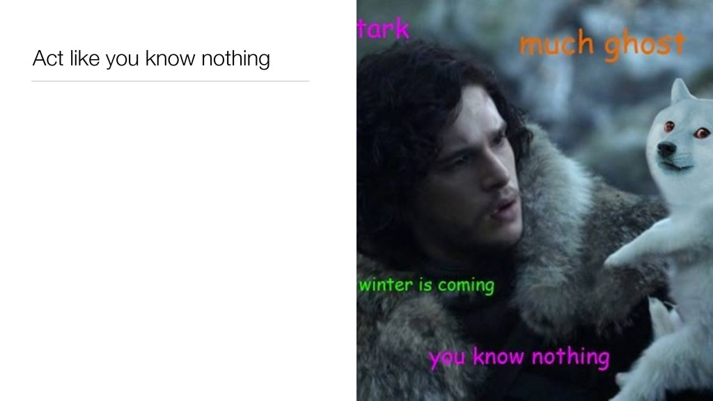 Act like you know nothing