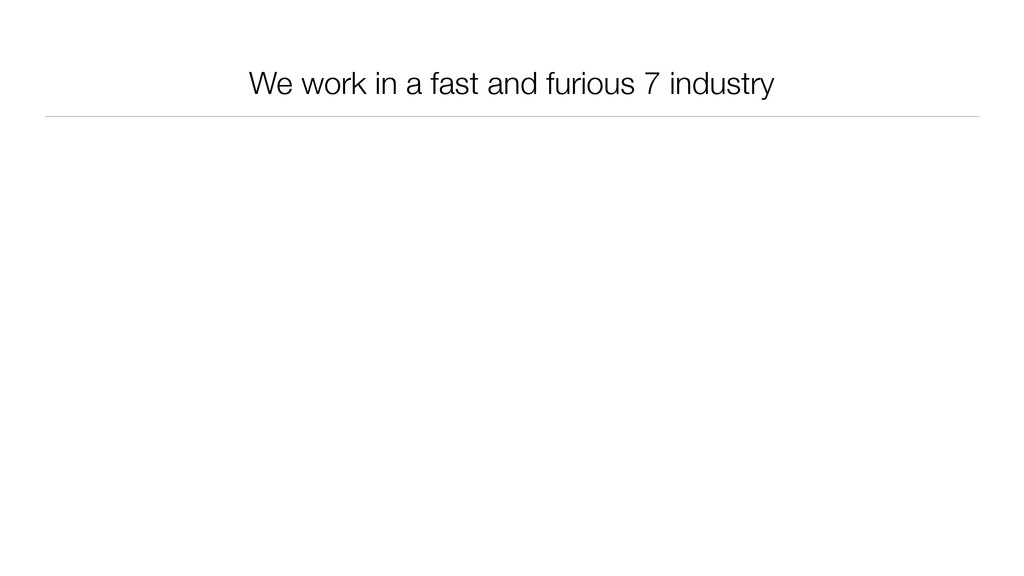We work in a fast and furious 7 industry
