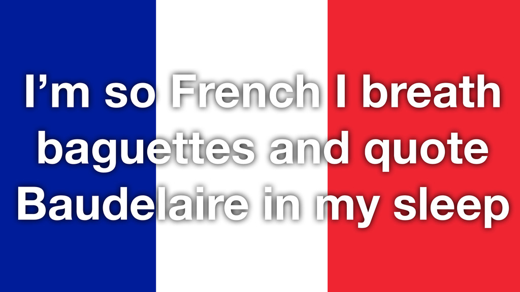 I'm so French I breath baguettes and quote Baud...