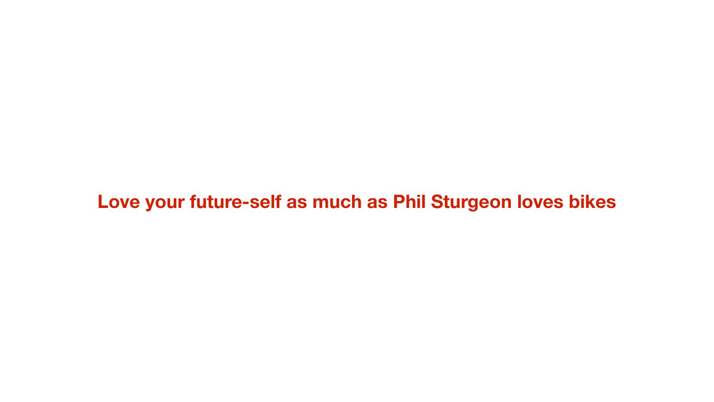 Love your future-self as much as Phil Sturgeon ...